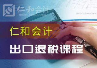 北京龙潭路仁和会计出口退税课程培训