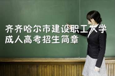 齐齐哈尔市建设职工大学成人高考招生简章